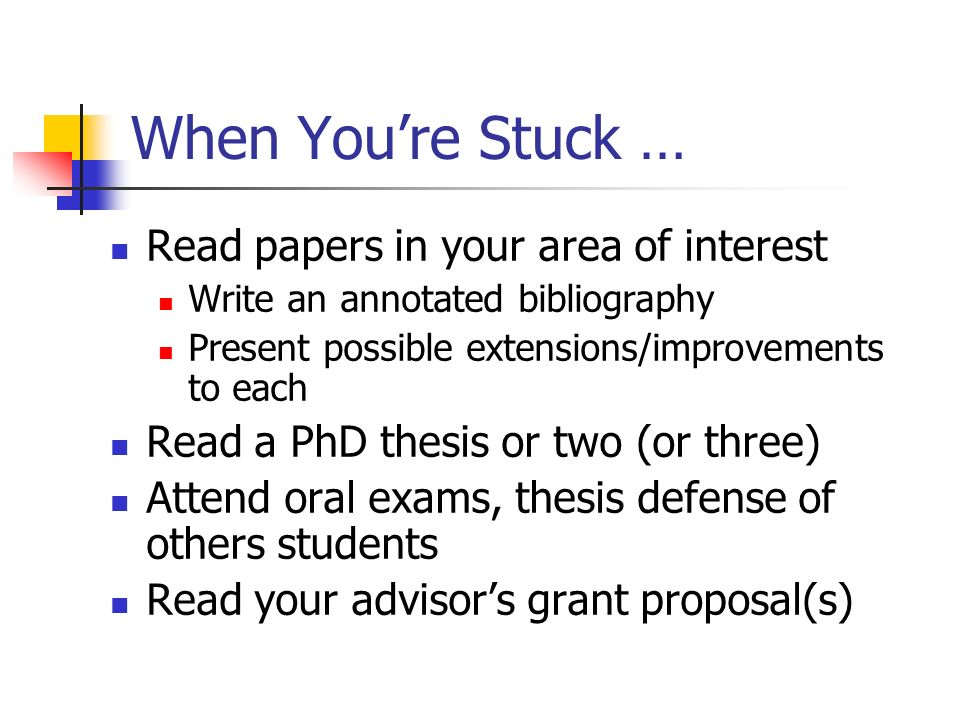 When Youre Stuck … Read papers in your area of interest Write an annotated bibliography Present possible extensions/improvements to each Read a PhD thesis or two (or three) Attend oral exams, thesis defense of others students Read your advisors grant proposal(s)