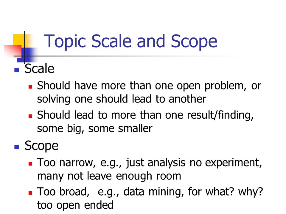 Topic Scale and Scope Scale Should have more than one open problem, or solving one should lead to another Should lead to more than one result/finding,