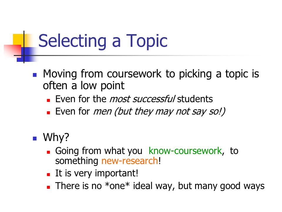 Selecting a Topic Moving from coursework to picking a topic is often a low point Even for the most successful students Even for men (but they may not say so!) Why.