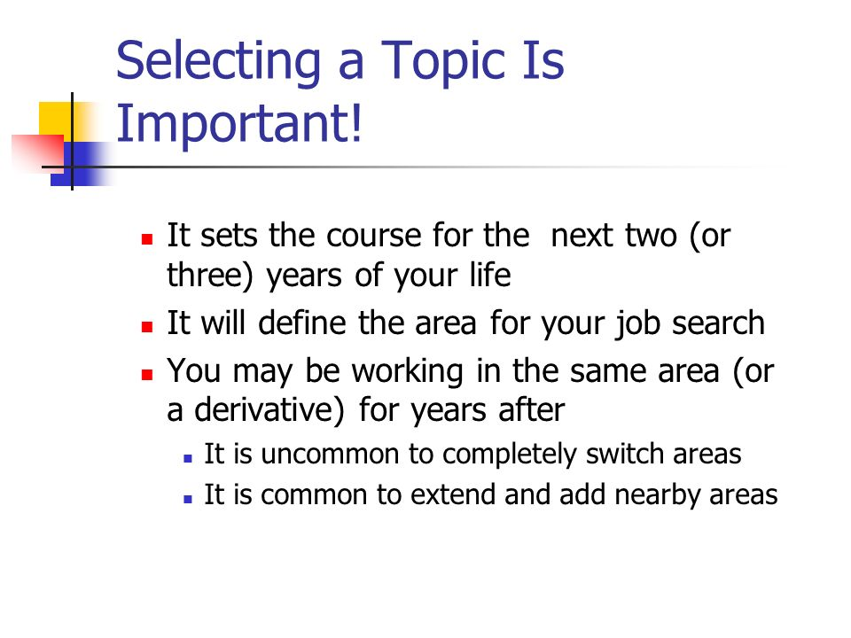 Selecting a Topic Is Important! It sets the course for the next two (or three) years of your life It will define the area for your job search You may