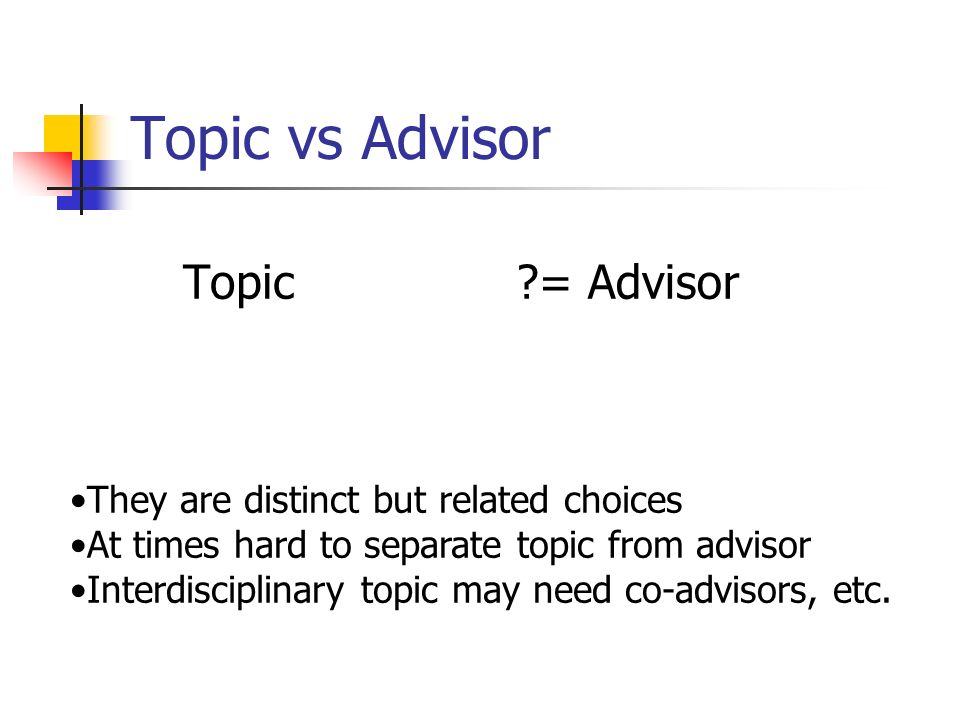 Topic vs Advisor Topic?= Advisor They are distinct but related choices At times hard to separate topic from advisor Interdisciplinary topic may need c