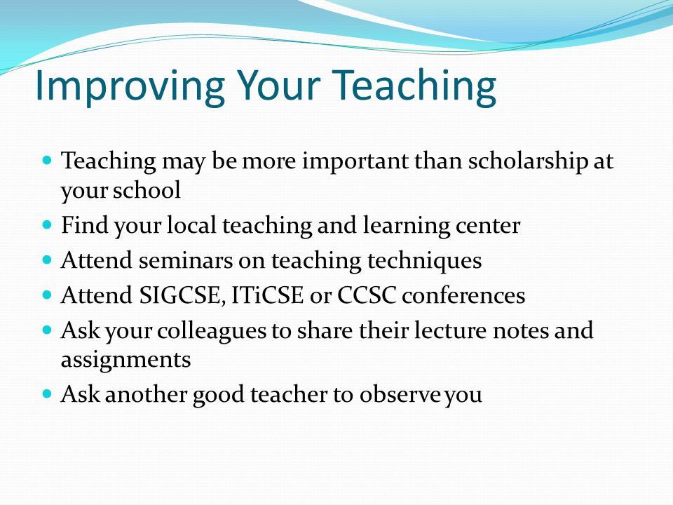Improving Your Teaching Teaching may be more important than scholarship at your school Find your local teaching and learning center Attend seminars on teaching techniques Attend SIGCSE, ITiCSE or CCSC conferences Ask your colleagues to share their lecture notes and assignments Ask another good teacher to observe you