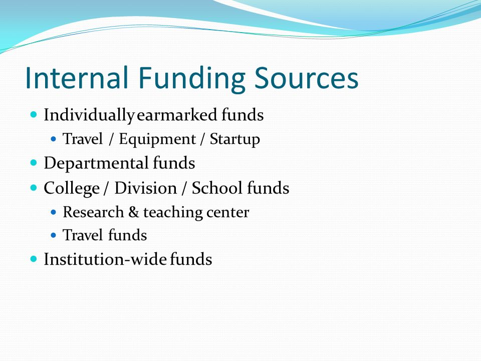Internal Funding Sources Individually earmarked funds Travel / Equipment / Startup Departmental funds College / Division / School funds Research & teaching center Travel funds Institution-wide funds