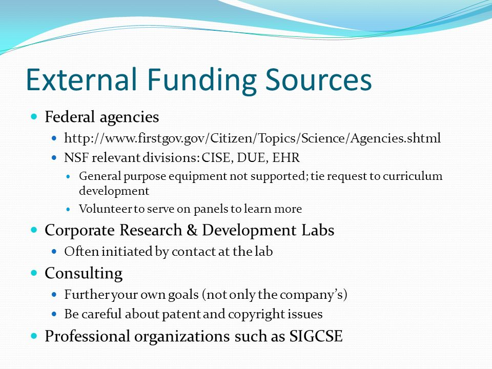 External Funding Sources Federal agencies http://www.firstgov.gov/Citizen/Topics/Science/Agencies.shtml NSF relevant divisions: CISE, DUE, EHR General