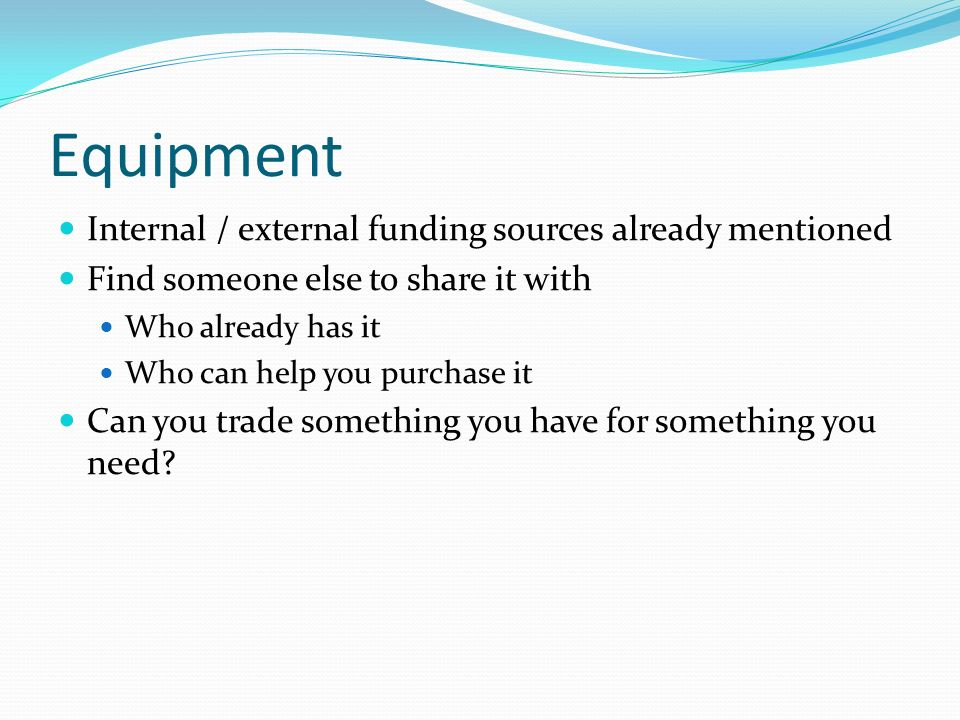 Equipment Internal / external funding sources already mentioned Find someone else to share it with Who already has it Who can help you purchase it Can