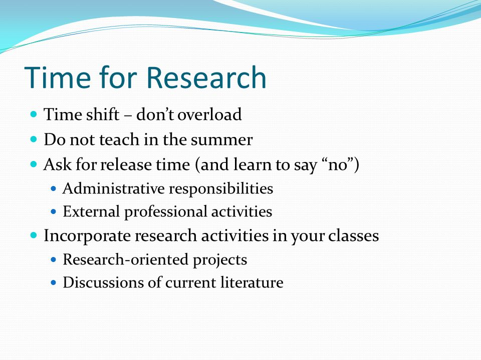 Time for Research Time shift – dont overload Do not teach in the summer Ask for release time (and learn to say no) Administrative responsibilities External professional activities Incorporate research activities in your classes Research-oriented projects Discussions of current literature