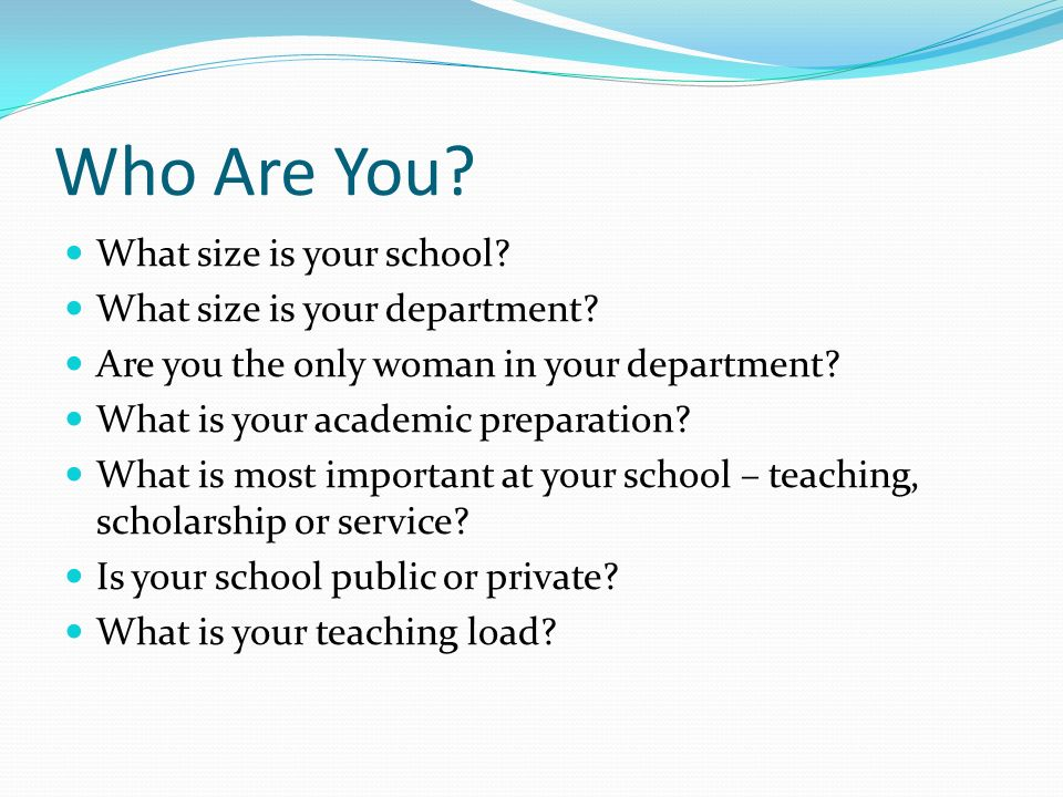 Who Are You? What size is your school? What size is your department? Are you the only woman in your department? What is your academic preparation? Wha