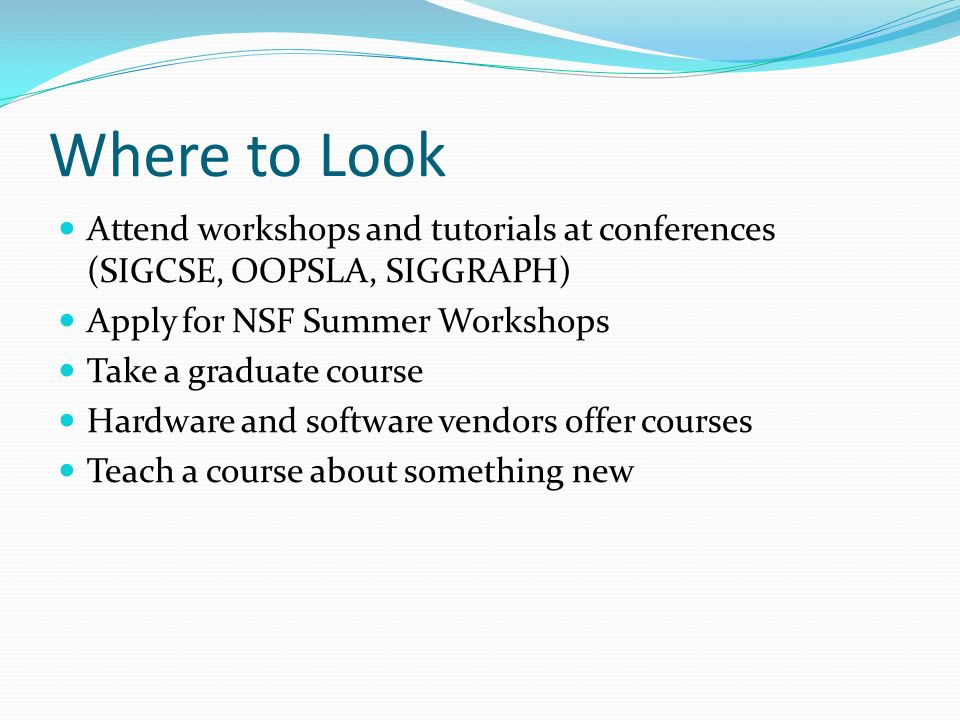 Where to Look Attend workshops and tutorials at conferences (SIGCSE, OOPSLA, SIGGRAPH) Apply for NSF Summer Workshops Take a graduate course Hardware