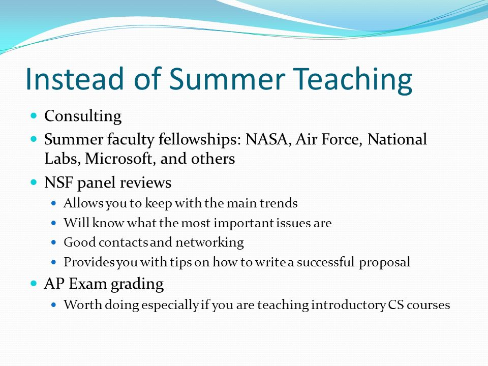 Consulting Summer faculty fellowships: NASA, Air Force, National Labs, Microsoft, and others NSF panel reviews Allows you to keep with the main trends Will know what the most important issues are Good contacts and networking Provides you with tips on how to write a successful proposal AP Exam grading Worth doing especially if you are teaching introductory CS courses Instead of Summer Teaching
