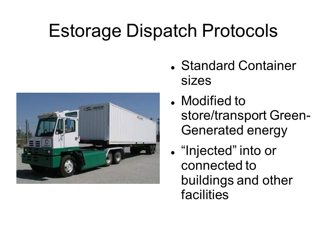 Estorage Dispatch Protocols Standard Container sizes Modified to store/transport Green- Generated energy Injected into or connected to buildings and other facilities