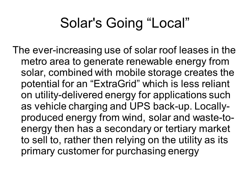 Solar s Going Local The ever-increasing use of solar roof leases in the metro area to generate renewable energy from solar, combined with mobile storage creates the potential for an ExtraGrid which is less reliant on utility-delivered energy for applications such as vehicle charging and UPS back-up.