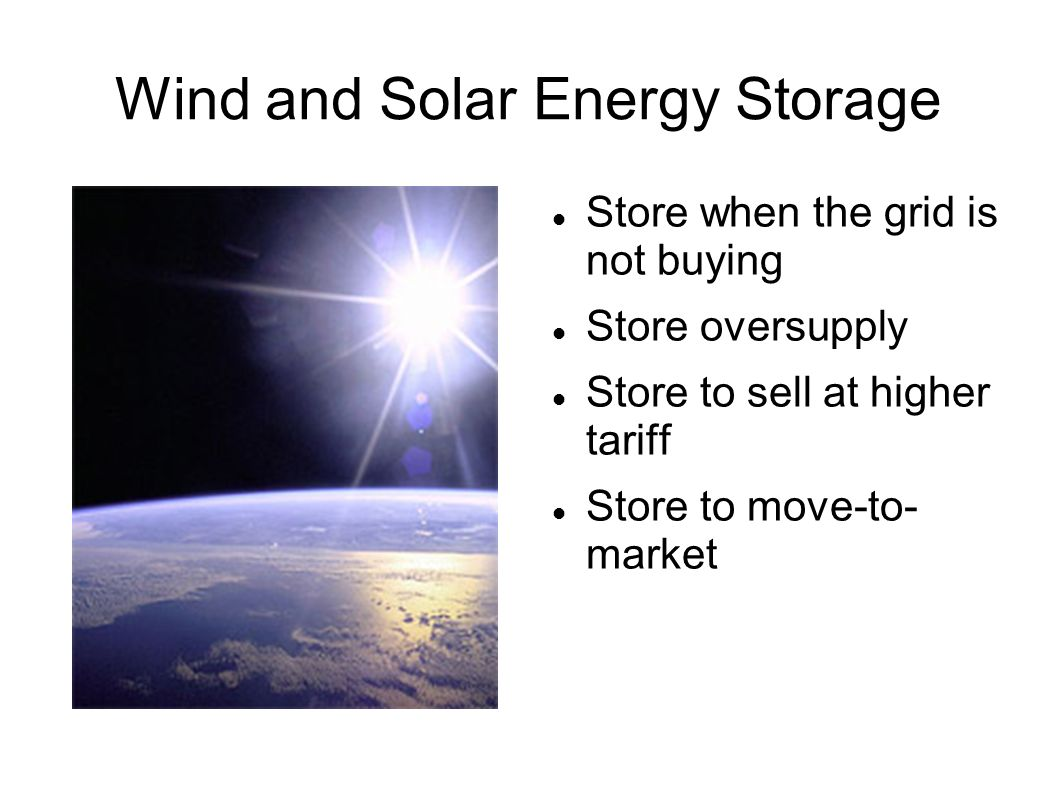 Wind and Solar Energy Storage Store when the grid is not buying Store oversupply Store to sell at higher tariff Store to move-to- market