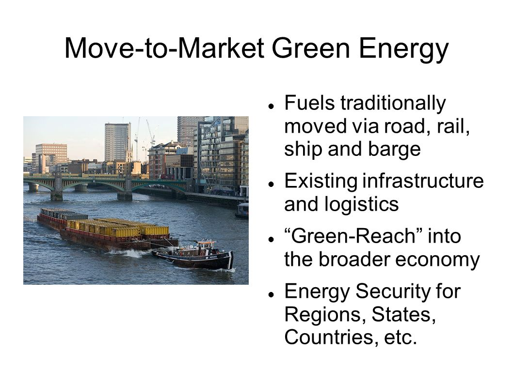 Move-to-Market Green Energy Fuels traditionally moved via road, rail, ship and barge Existing infrastructure and logistics Green-Reach into the broader economy Energy Security for Regions, States, Countries, etc.