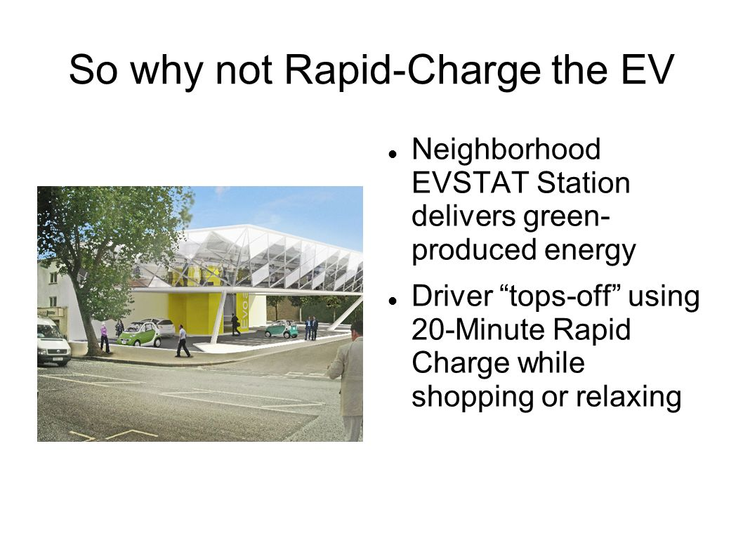 So why not Rapid-Charge the EV Neighborhood EVSTAT Station delivers green- produced energy Driver tops-off using 20-Minute Rapid Charge while shopping or relaxing