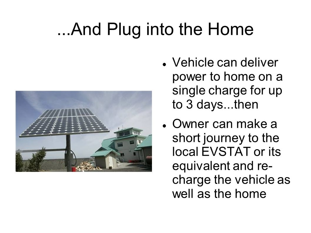...And Plug into the Home Vehicle can deliver power to home on a single charge for up to 3 days...then Owner can make a short journey to the local EVSTAT or its equivalent and re- charge the vehicle as well as the home