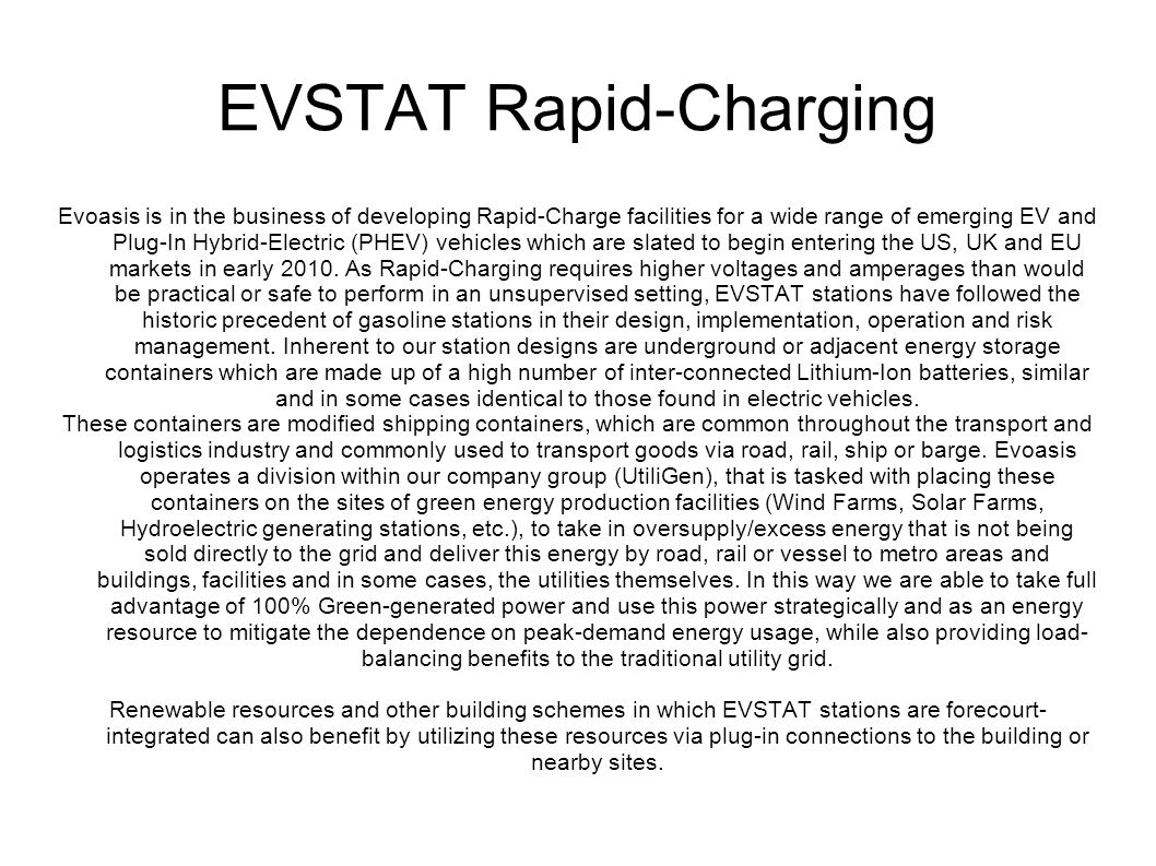 EVSTAT Rapid-Charging Evoasis is in the business of developing Rapid-Charge facilities for a wide range of emerging EV and Plug-In Hybrid-Electric (PHEV) vehicles which are slated to begin entering the US, UK and EU markets in early 2010.