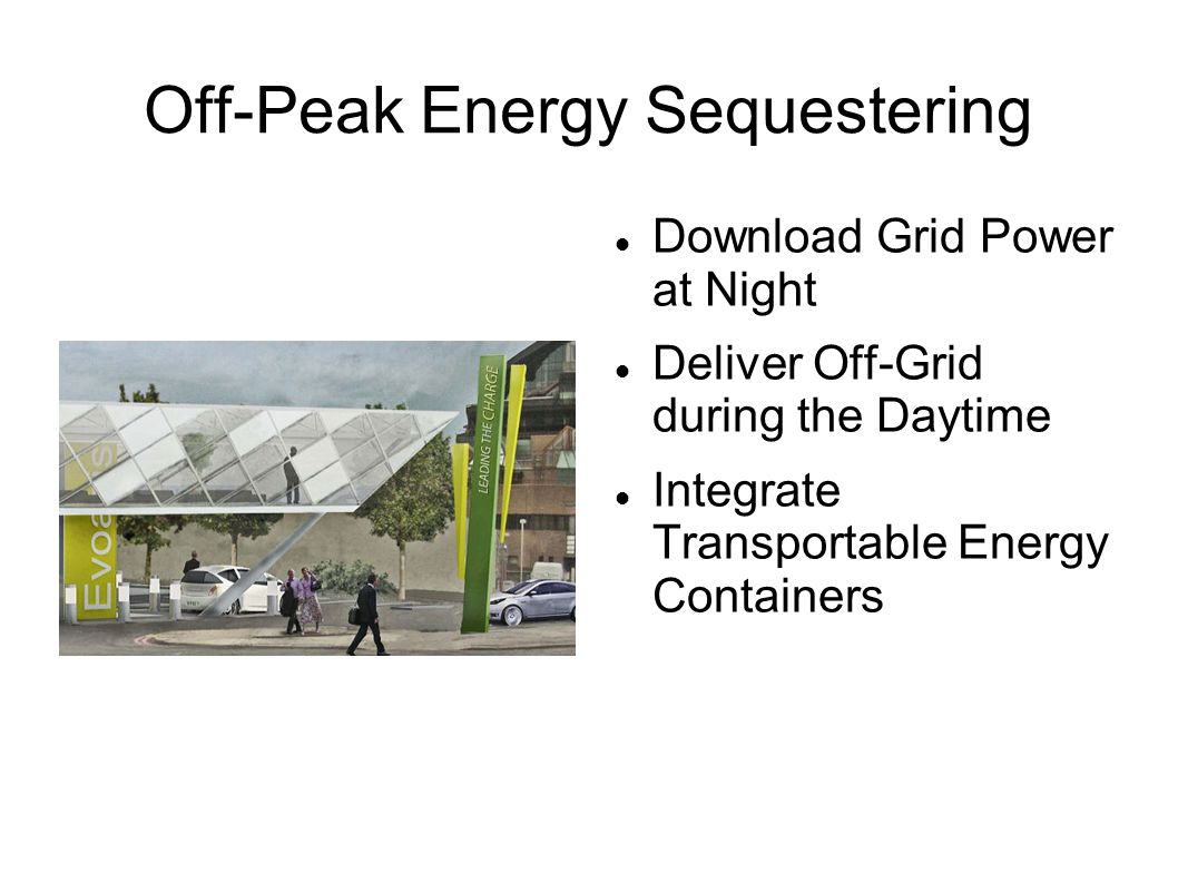 Off-Peak Energy Sequestering Download Grid Power at Night Deliver Off-Grid during the Daytime Integrate Transportable Energy Containers