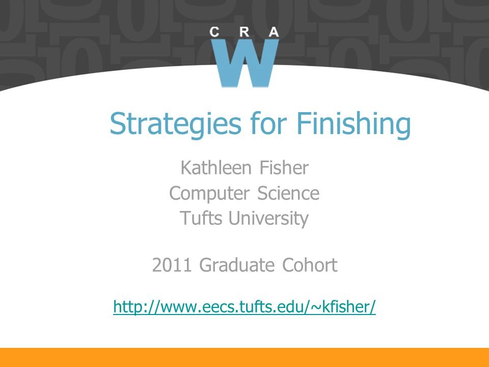 Strategies for Finishing Kathleen Fisher Computer Science Tufts University 2011 Graduate Cohort http://www.eecs.tufts.edu/~kfisher/