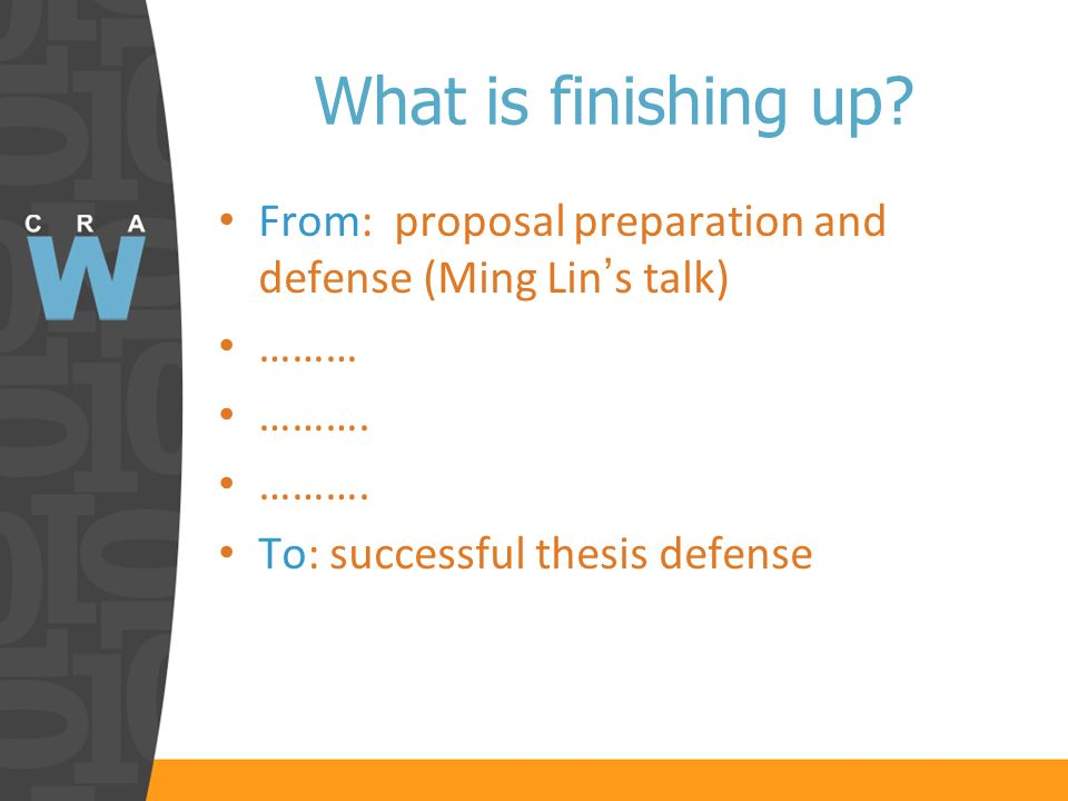 From: proposal preparation and defense (Ming Lin s talk) ……… ………. To: successful thesis defense What is finishing up?