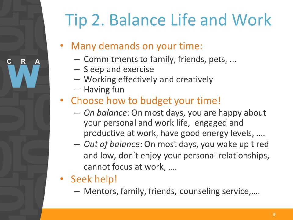 9 Tip 2. Balance Life and Work Many demands on your time: – Commitments to family, friends, pets,... – Sleep and exercise – Working effectively and cr