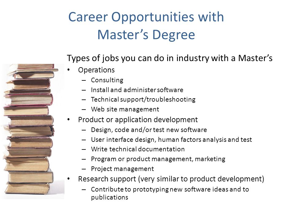 Career Opportunities with Masters Degree Types of jobs you can do in industry with a Masters Operations – Consulting – Install and administer software