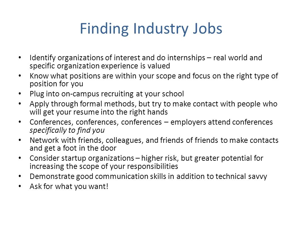 Finding Industry Jobs Identify organizations of interest and do internships – real world and specific organization experience is valued Know what posi