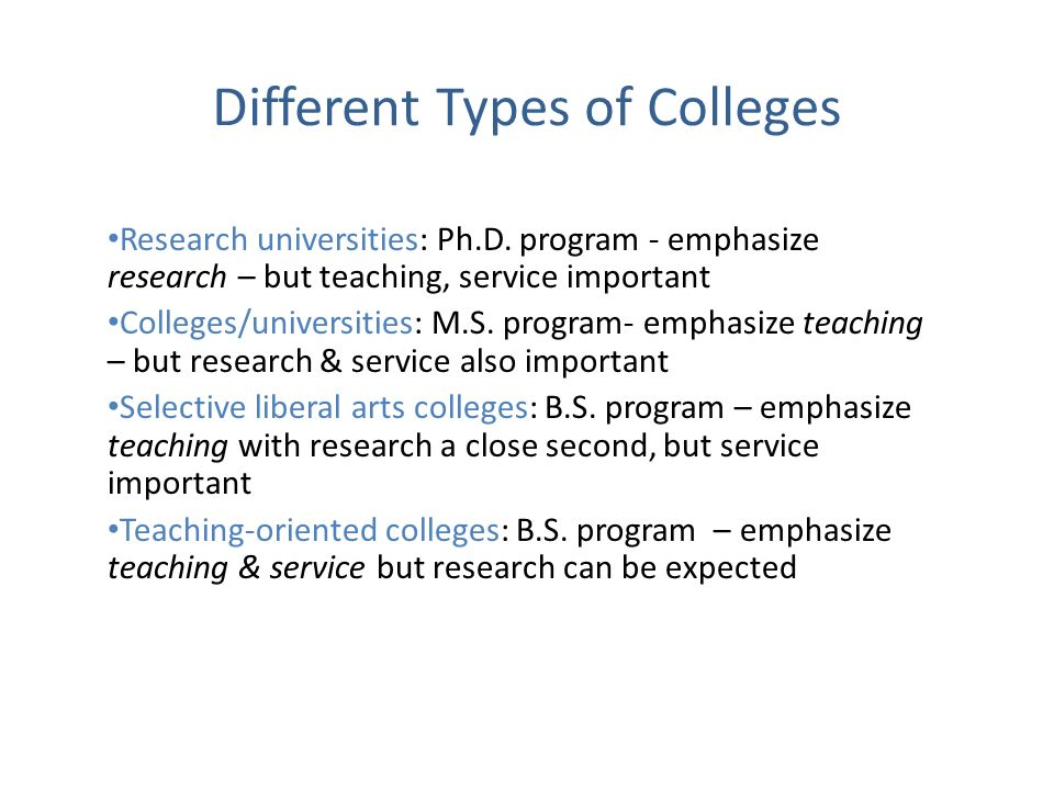 Different Types of Colleges Research universities: Ph.D. program - emphasize research – but teaching, service important Colleges/universities: M.S. pr