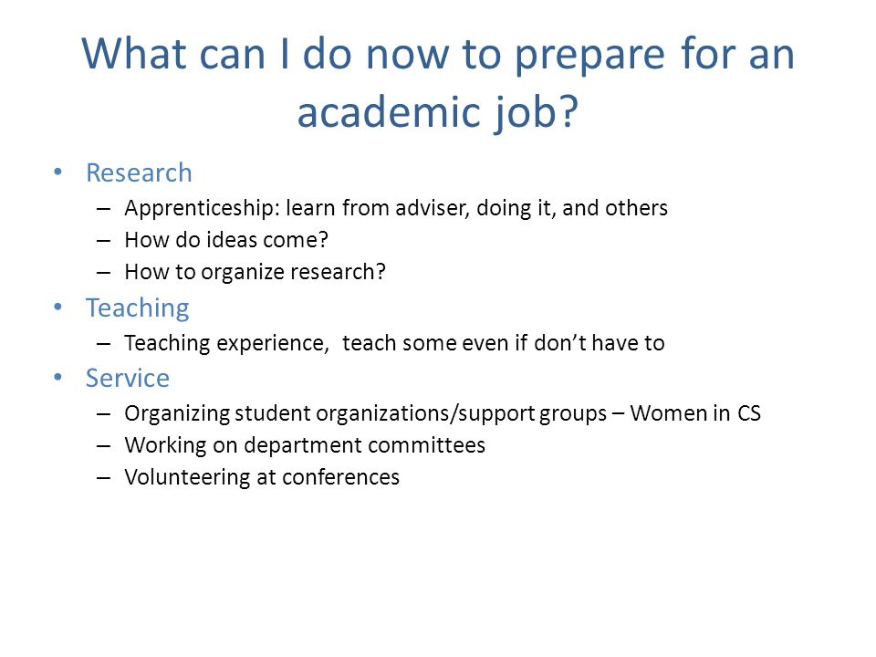 What can I do now to prepare for an academic job? Research – Apprenticeship: learn from adviser, doing it, and others – How do ideas come? – How to or