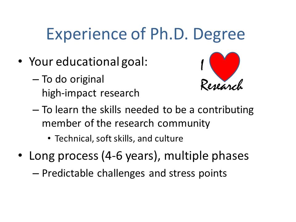 Experience of Ph.D. Degree Your educational goal: – To do original high-impact research – To learn the skills needed to be a contributing member of th