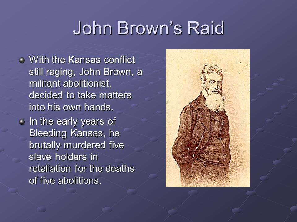 John Browns Raid With the Kansas conflict still raging, John Brown, a militant abolitionist, decided to take matters into his own hands.