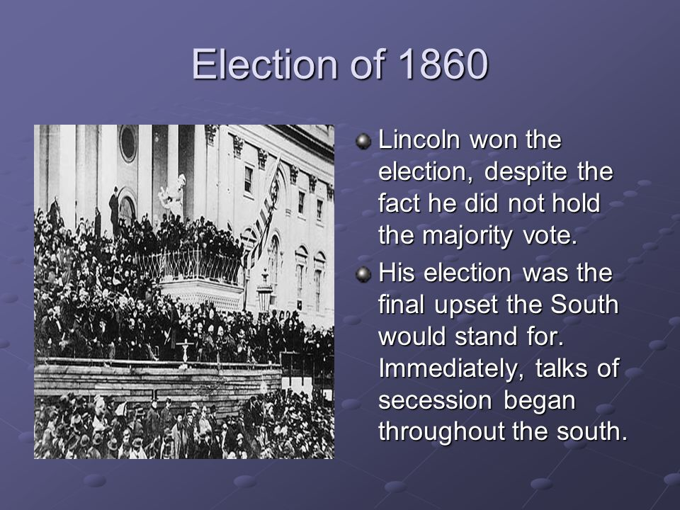 Election of 1860 Lincoln won the election, despite the fact he did not hold the majority vote.