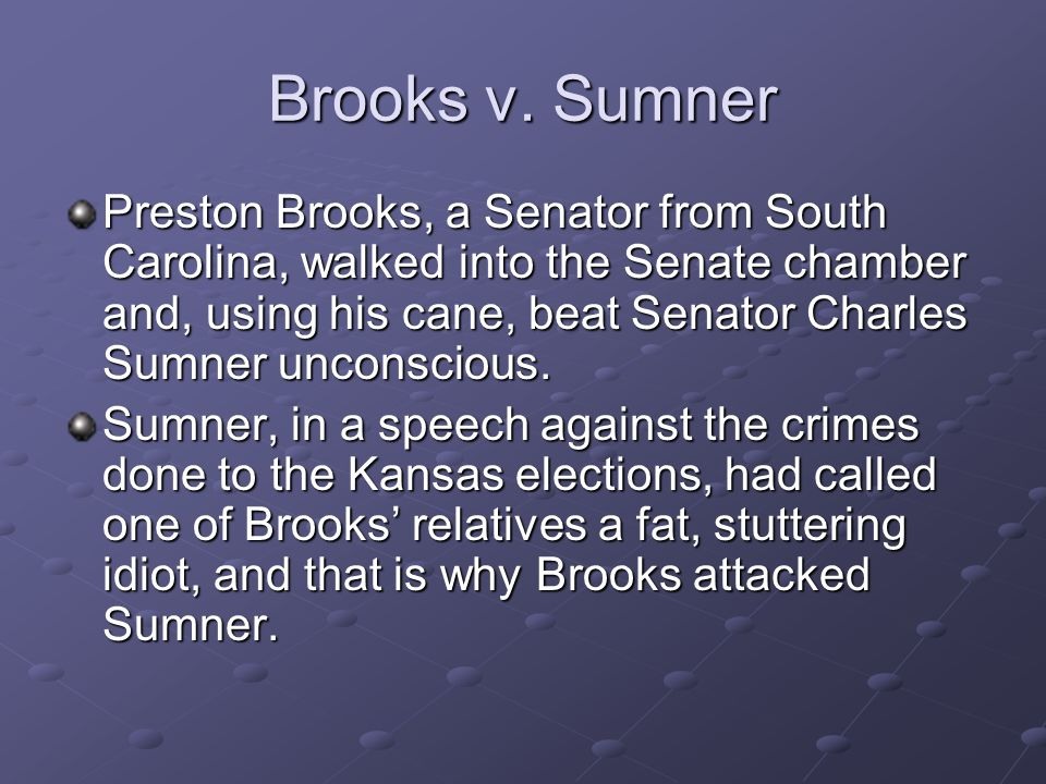 Brooks v. Sumner Preston Brooks, a Senator from South Carolina, walked into the Senate chamber and, using his cane, beat Senator Charles Sumner uncons