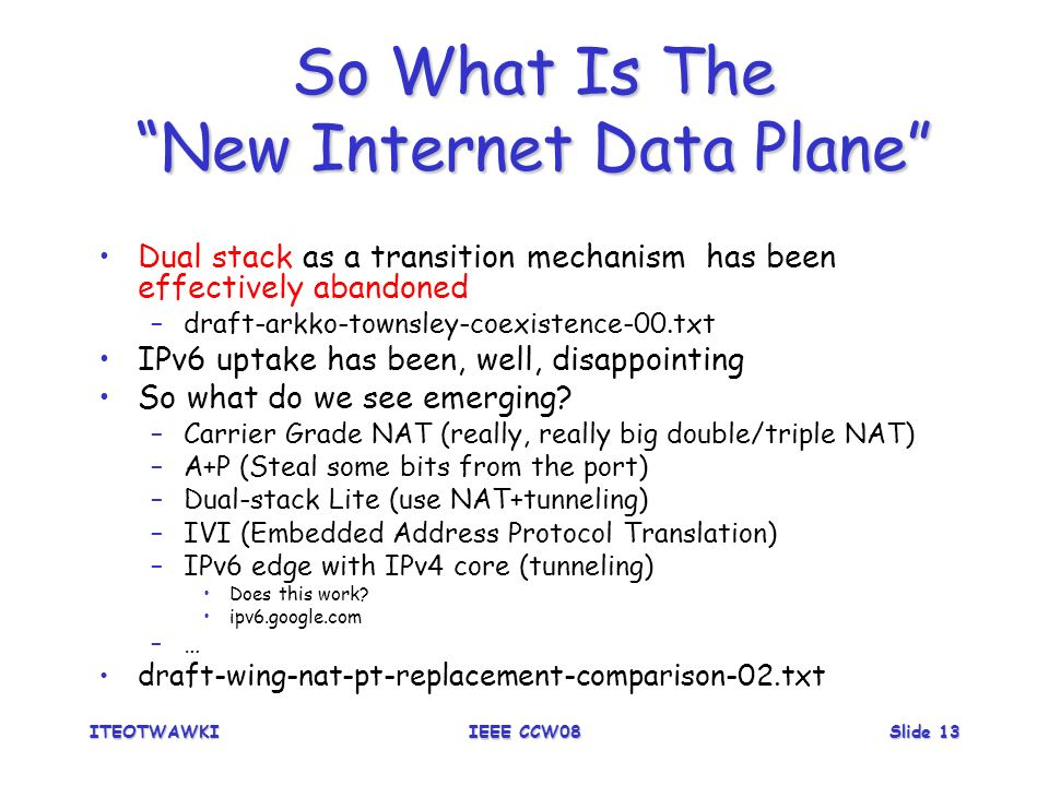 ITEOTWAWKIIEEE CCW08Slide 13 So What Is The New Internet Data Plane Dual stack as a transition mechanism has been effectively abandoned –draft-arkko-townsley-coexistence-00.txt IPv6 uptake has been, well, disappointing So what do we see emerging.