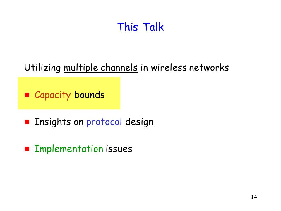 14 This Talk Utilizing multiple channels in wireless networks Capacity bounds Insights on protocol design Implementation issues