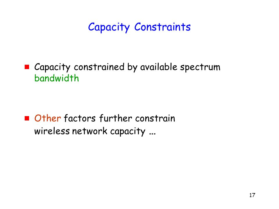 17 Capacity Constraints Capacity constrained by available spectrum bandwidth Other factors further constrain wireless network capacity …