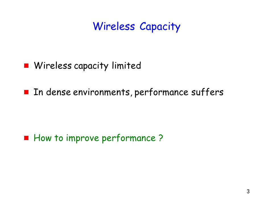 3 Wireless Capacity Wireless capacity limited In dense environments, performance suffers How to improve performance