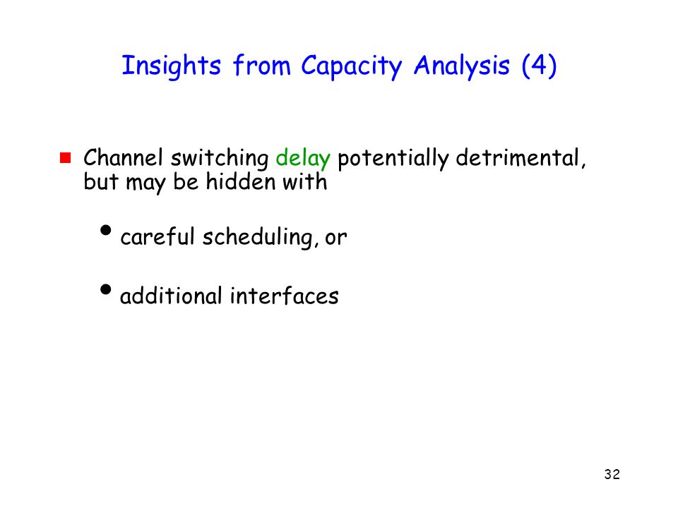 32 Insights from Capacity Analysis (4) Channel switching delay potentially detrimental, but may be hidden with careful scheduling, or additional interfaces