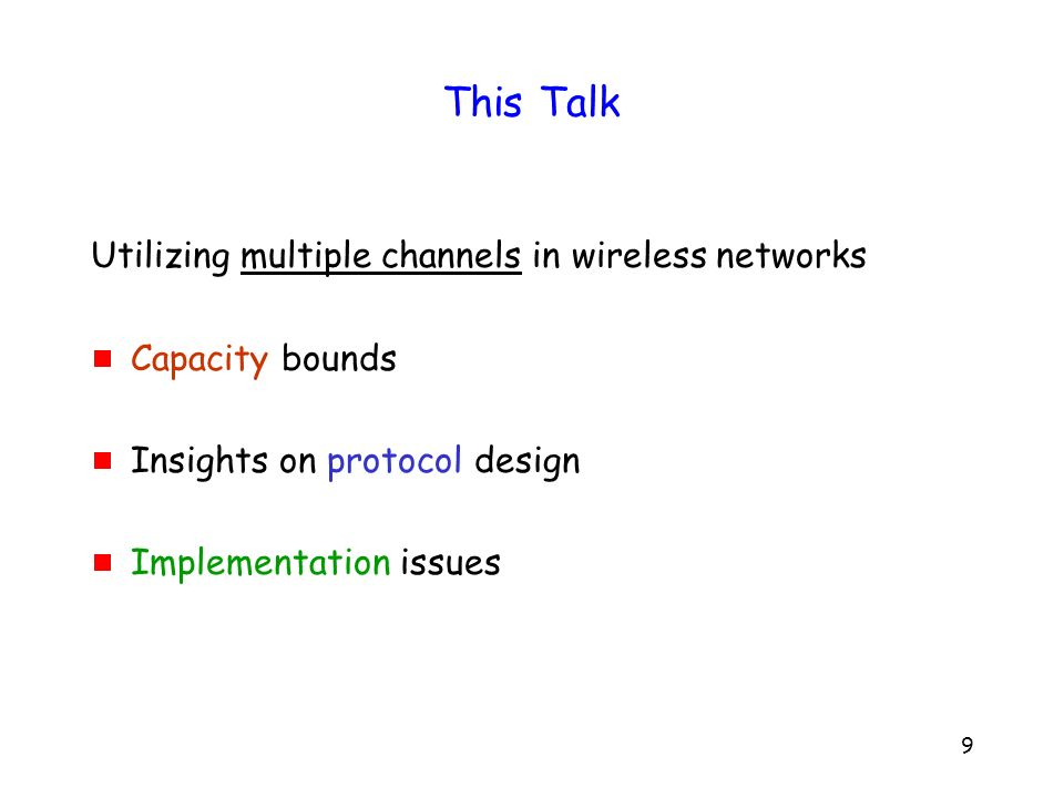 9 This Talk Utilizing multiple channels in wireless networks Capacity bounds Insights on protocol design Implementation issues