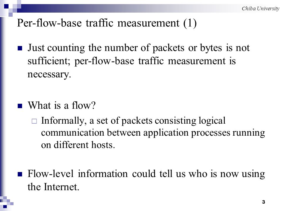 Chiba University 3 Per-flow-base traffic measurement (1) Just counting the number of packets or bytes is not sufficient; per-flow-base traffic measurement is necessary.
