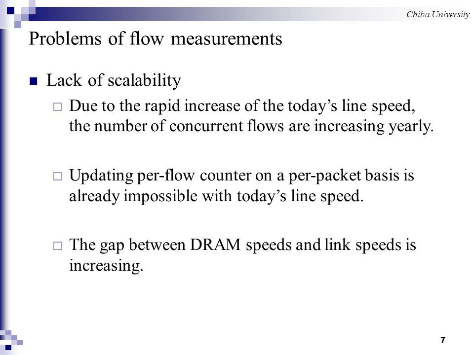 Chiba University 7 Lack of scalability Due to the rapid increase of the todays line speed, the number of concurrent flows are increasing yearly.