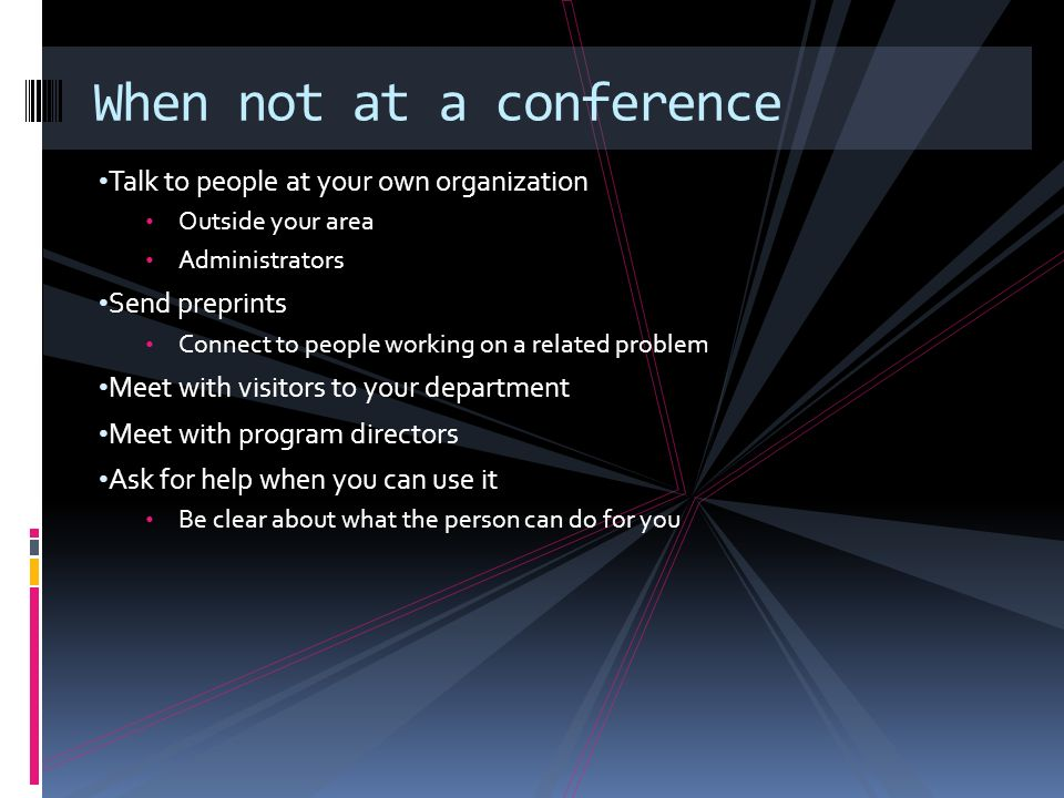 Talk to people at your own organization Outside your area Administrators Send preprints Connect to people working on a related problem Meet with visitors to your department Meet with program directors Ask for help when you can use it Be clear about what the person can do for you When not at a conference
