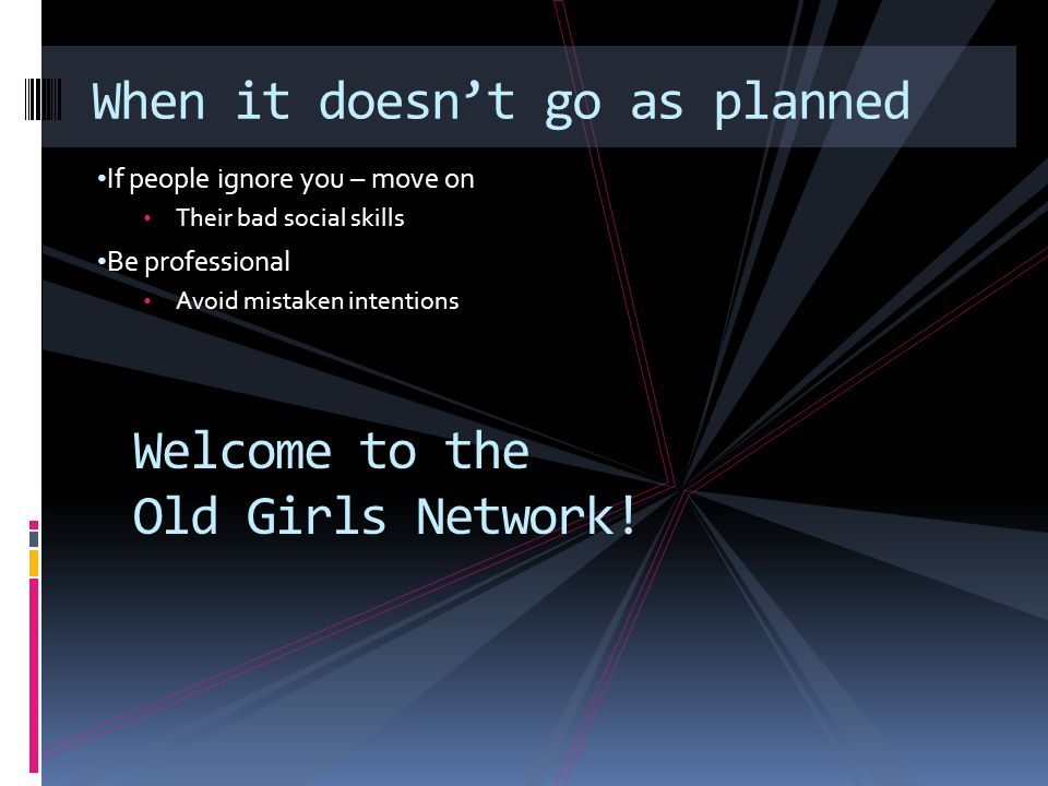 If people ignore you – move on Their bad social skills Be professional Avoid mistaken intentions When it doesnt go as planned Welcome to the Old Girls Network!