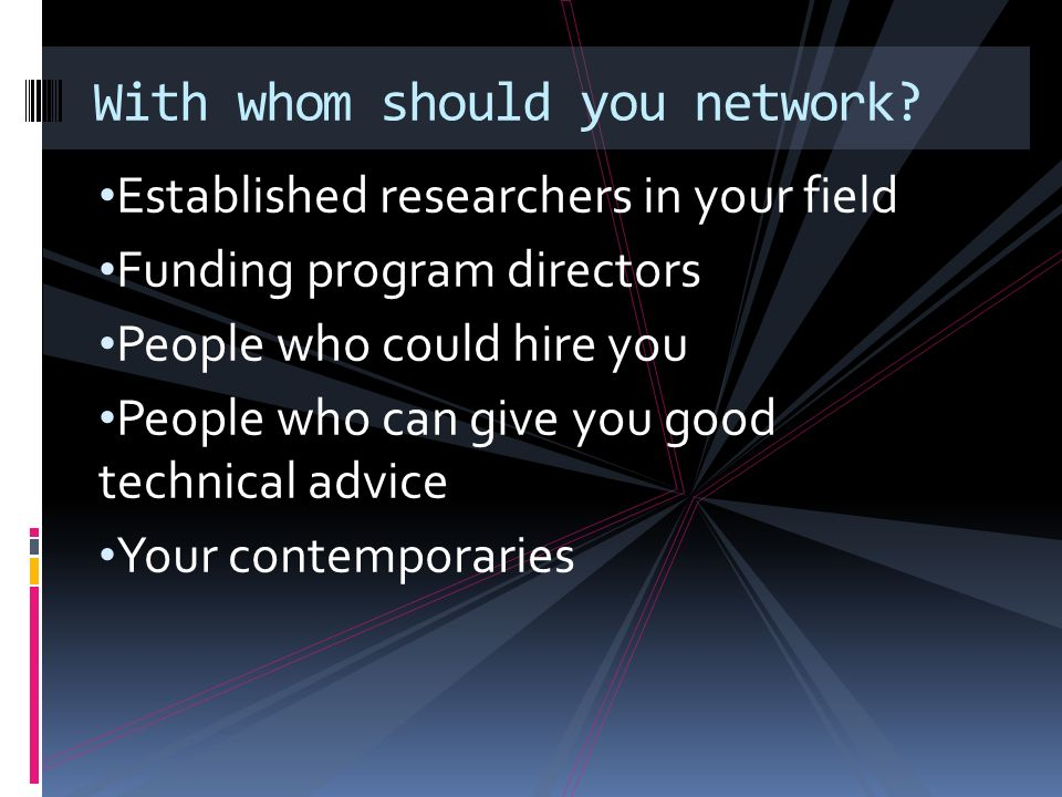 Established researchers in your field Funding program directors People who could hire you People who can give you good technical advice Your contemporaries With whom should you network