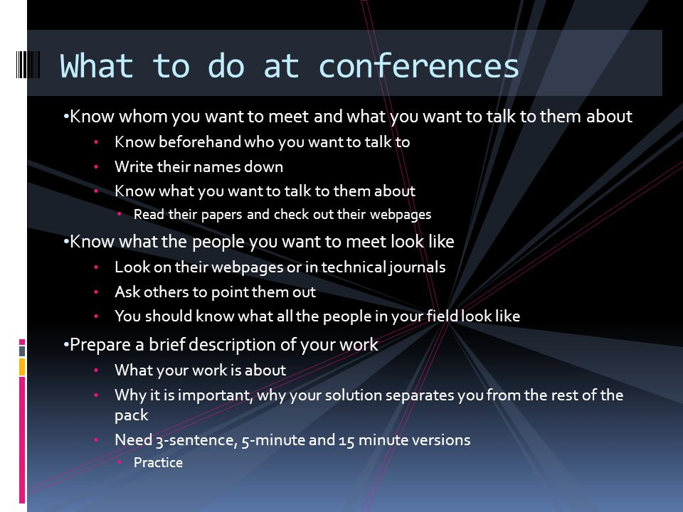 Know whom you want to meet and what you want to talk to them about Know beforehand who you want to talk to Write their names down Know what you want to talk to them about Read their papers and check out their webpages Know what the people you want to meet look like Look on their webpages or in technical journals Ask others to point them out You should know what all the people in your field look like Prepare a brief description of your work What your work is about Why it is important, why your solution separates you from the rest of the pack Need 3-sentence, 5-minute and 15 minute versions Practice What to do at conferences
