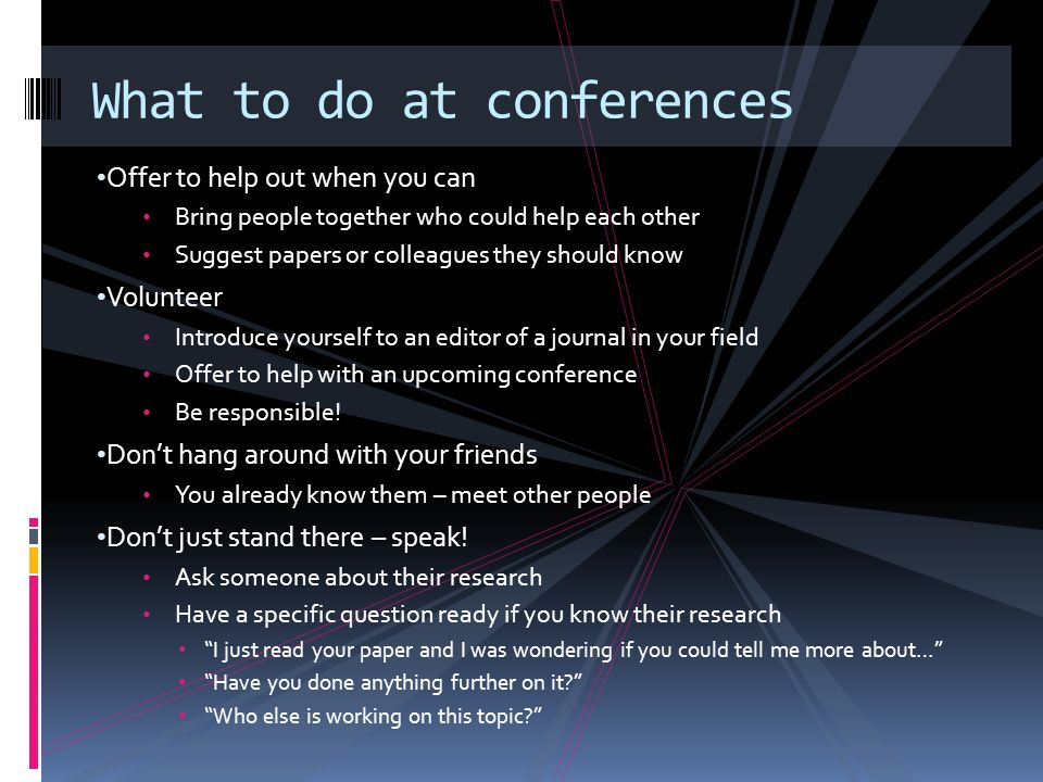 Offer to help out when you can Bring people together who could help each other Suggest papers or colleagues they should know Volunteer Introduce yourself to an editor of a journal in your field Offer to help with an upcoming conference Be responsible.