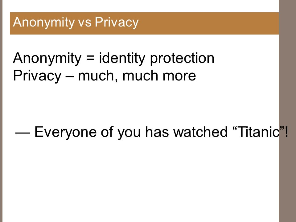 Anonymity vs Privacy Anonymity = identity protection Privacy – much, much more Everyone of you has watched Titanic!