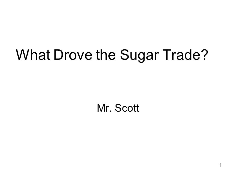 1 What Drove the Sugar Trade? Mr. Scott