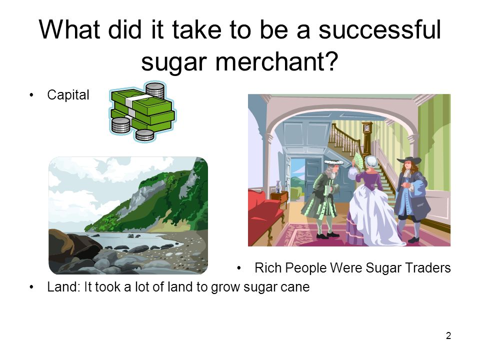 what drove the sugar Slave labor, the land on which sugar cane was cultivated, the capital or the tools used for the production of sugar, the demand for sugar versus the growing population, and the profit from slave trade all contributed to the successful production of sugar.