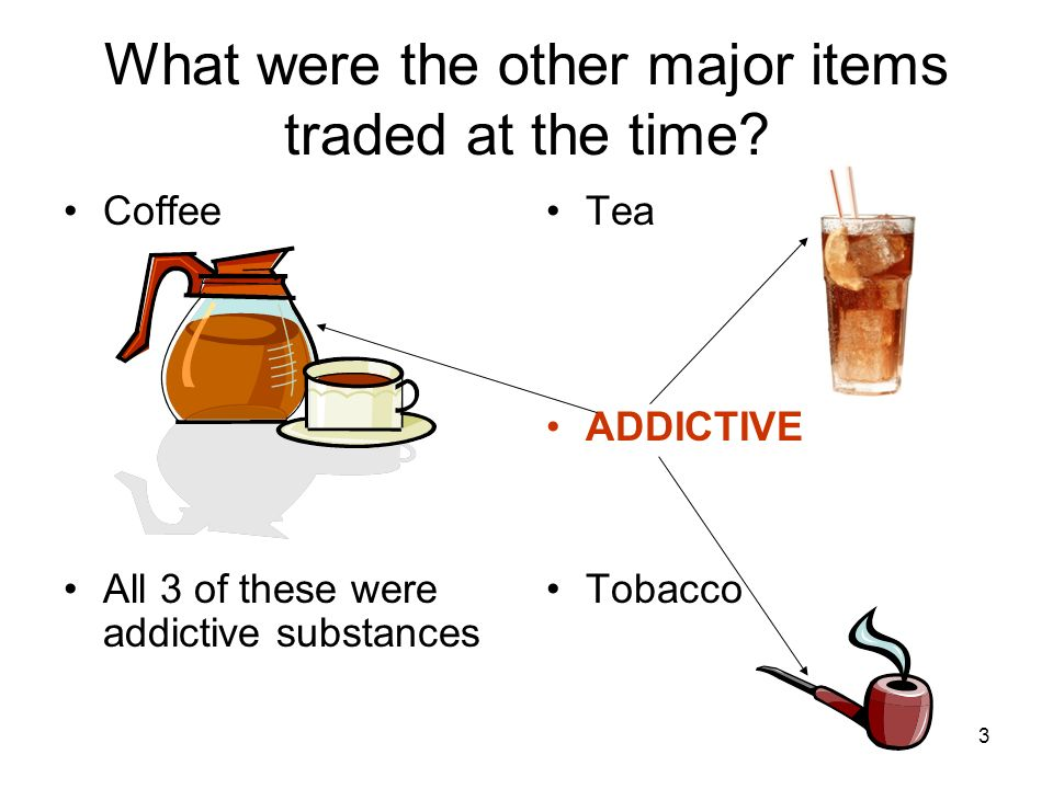 3 What were the other major items traded at the time? Coffee All 3 of these were addictive substances Tea ADDICTIVE Tobacco
