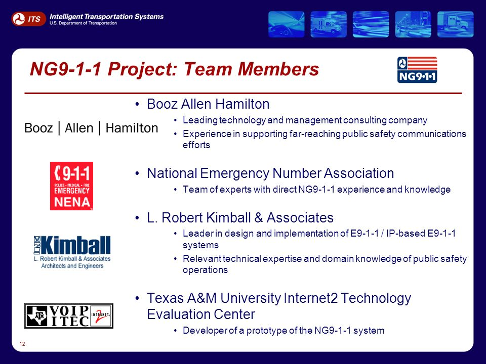 12 NG9-1-1 Project: Team Members Booz Allen Hamilton Leading technology and management consulting company Experience in supporting far-reaching public safety communications efforts National Emergency Number Association Team of experts with direct NG9-1-1 experience and knowledge L.